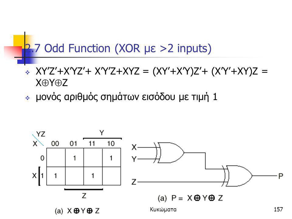 Κεφάλαιο 2 - Συνδιαστικά Λογικά Κυκώματα157 2.7 Odd Function (XOR με >2 inputs)  XY'Z'+X'YZ'+ X'Y'Z+XYZ = (XY'+X'Y)Z'+ (X'Y'+XY)Z = X  Y  Z  μονός