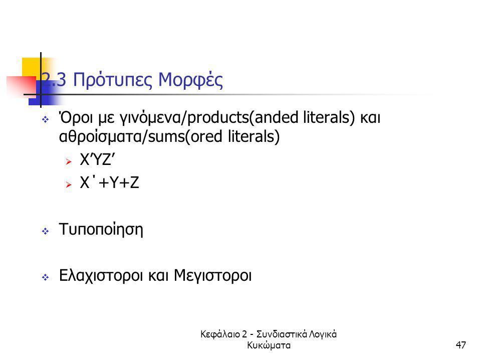 Κεφάλαιο 2 - Συνδιαστικά Λογικά Κυκώματα47 2.3 Πρότυπες Μορφές  Όροι με γινόμενα/products(anded literals) και αθροίσματα/sums(ored literals)  Χ'ΥΖ'