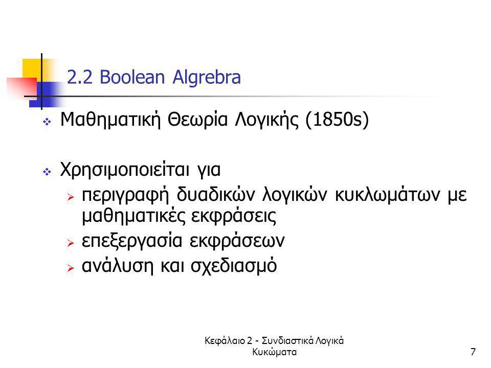 Κεφάλαιο 2 - Συνδιαστικά Λογικά Κυκώματα7 2.2 Βοοlean Algrebra  Mαθηματική Θεωρία Λογικής (1850s)  Χρησιμοποιείται για  περιγραφή δυαδικών λογικών