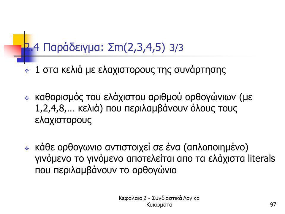 Κεφάλαιο 2 - Συνδιαστικά Λογικά Κυκώματα97 2.4 Παράδειγμα: Σm(2,3,4,5) 3/3  1 στα κελιά με ελαχιστορους της συνάρτησης  καθορισμός του ελάχιστου αρι