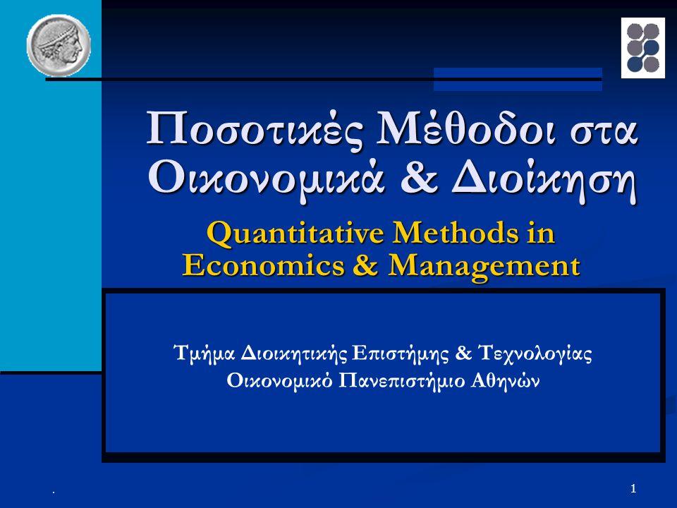 2 Quantitative Methods in Economics and Management Φιλοσοφία των Ποσοτικών Μαθημάτων (1/2) Απόκτηση υπολογιστικού επιστημονικού υπόβαθρου από τους φοιτητές, το οποίο σε συνδυασμό με την business κουλτούρα που έχουν ήδη αποκτήσει, θα τους καταστήσει ιδιαίτερα ΑΝΤΑΓΩΝΙΣΤΙΚΟΥΣ και ΕΥΕΛΙΚΤΟΥΣ ως στελέχη και ως συμβούλους στην μεγάλη πλειοψηφία των ειδικοτήτων της Διοίκησης των Επιχειρήσεων και της Οικονομικών όπως: Απόκτηση υπολογιστικού επιστημονικού υπόβαθρου από τους φοιτητές, το οποίο σε συνδυασμό με την business κουλτούρα που έχουν ήδη αποκτήσει, θα τους καταστήσει ιδιαίτερα ΑΝΤΑΓΩΝΙΣΤΙΚΟΥΣ και ΕΥΕΛΙΚΤΟΥΣ ως στελέχη και ως συμβούλους στην μεγάλη πλειοψηφία των ειδικοτήτων της Διοίκησης των Επιχειρήσεων και της Οικονομικών όπως: Logistics και Μεταφορές Logistics και Μεταφορές Χρηματοοικονομικά Χρηματοοικονομικά Διοίκηση Υπηρεσιών - Παραγωγής Διοίκηση Υπηρεσιών - Παραγωγής Μάρκετινγκ και Πωλήσεις Μάρκετινγκ και Πωλήσεις Διοίκηση Ανθρωπίνου Δυναμικού Διοίκηση Ανθρωπίνου Δυναμικού