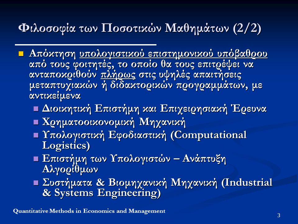 4 Quantitative Methods in Economics and Management Στόχοι (1/2) Σχεδιασμός και υλοποίηση των αποφάσεων και της στρατηγικής ενός οργανισμού/επιχείρησης /βιομηχανίας, λαμβάνοντας υπόψη ποσοτικά μοντέλα και ποσοτικές μεθοδολογίες λήψης αποφάσεων όπως Σχεδιασμός και υλοποίηση των αποφάσεων και της στρατηγικής ενός οργανισμού/επιχείρησης /βιομηχανίας, λαμβάνοντας υπόψη ποσοτικά μοντέλα και ποσοτικές μεθοδολογίες λήψης αποφάσεων όπως Αλγόριθμοι Βελτιστοποίησης (Optimization) Αλγόριθμοι Βελτιστοποίησης (Optimization) Προσομοίωση (Simulation) Προσομοίωση (Simulation) Στατιστική (Statistics) Στατιστική (Statistics) Εμπέδωση των Ποσοτικών Μεθόδων από τους φοιτητές μέσω Εφαρμογών Περιπτώσεων Εμπέδωση των Ποσοτικών Μεθόδων από τους φοιτητές μέσω Εφαρμογών Περιπτώσεων
