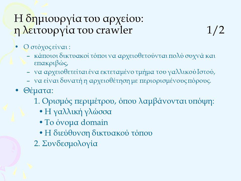 Η δημιουργία του αρχείου: η λειτουργία του crawler1/2 Ο στόχος είναι : –κάποιοι δικτυακοί τόποι να αρχειοθετούνται πολύ συχνά και επακριβώς, –να αρχειοθετείται ένα εκτεταμένο τμήμα του γαλλικού Ιστού, –να είναι δυνατή η αρχειοθέτηση με περιορισμένους πόρους.