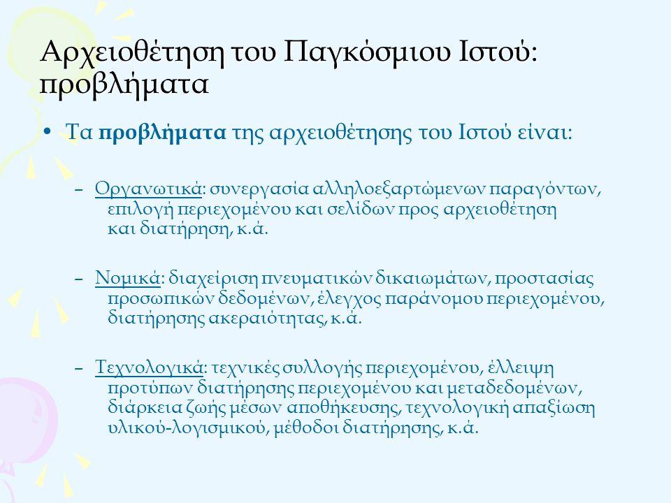 Αρχειοθέτηση του Παγκόσμιου Ιστού: προσεγγίσεις1/3 Οι προσεγγίσεις για τη δημιουργία του αρχείου του Ιστού είναι: Αυτόματη συγκομιδή ή αυτόματη επιλογή περιεχομένου (automatic harvesting) –Χρησιμοποιούνται crawlers με στόχο την αρχειοθέτηση όσο το δυνατό μεγαλύτερου τμήματος του Ιστού – Πλεονεκτήματα : συμφωνία με τη λογική της νομικής κατάθεσης, πρόνοια για το μέλλον, αποφυγή διλημμάτων, τεχνική εξέλιξη – Μειονεκτήματα : δεν μπορεί να αρχειοθετηθεί ο αθέατος ιστός, ο χρόνος που απαιτείται ανάμεσα στις ερπύσεις είναι μεγάλος, παραβλέπεται η ποιότητα Παραδείγματα: –Internet Archive –Kulturarw3 Project – The Royal Library of Sweden
