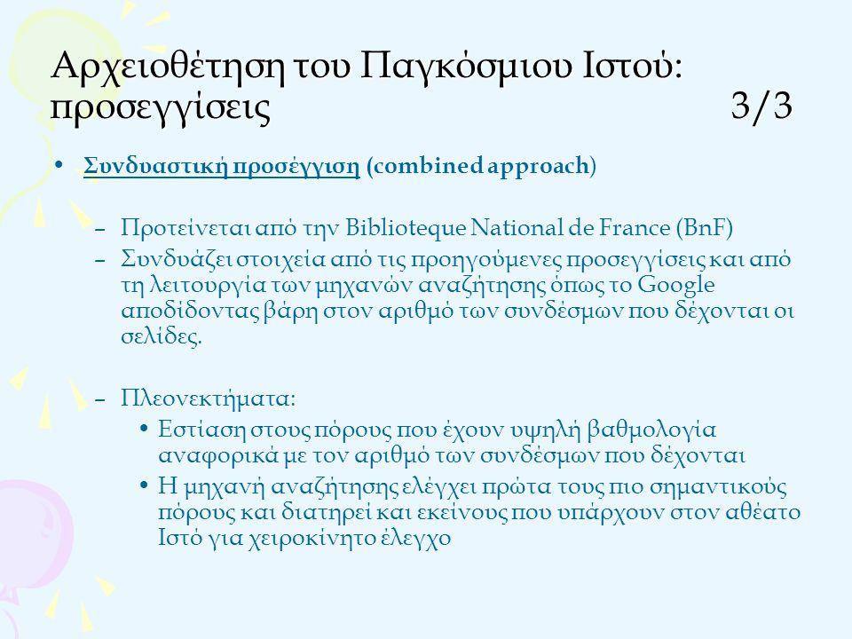 Αρχειοθέτηση του Παγκόσμιου Ιστού: προσεγγίσεις3/3 Συνδυαστική προσέγγιση (combined approach ) –Προτείνεται από την Biblioteque National de France (BnF) –Συνδυάζει στοιχεία από τις προηγούμενες προσεγγίσεις και από τη λειτουργία των μηχανών αναζήτησης όπως το Google αποδίδοντας βάρη στον αριθμό των συνδέσμων που δέχονται οι σελίδες.