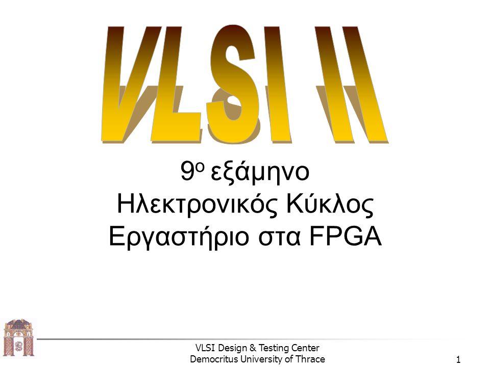 VLSI Design & Testing Center Democritus University of Thrace1 9 o εξάμηνο Ηλεκτρονικός Κύκλος Εργαστήριο στα FPGA