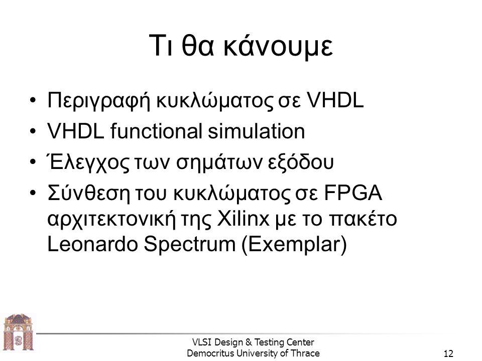 VLSI Design & Testing Center Democritus University of Thrace12 Τι θα κάνουμε Περιγραφή κυκλώματος σε VHDL VHDL functional simulation Έλεγχος των σημάτων εξόδου Σύνθεση του κυκλώματος σε FPGA αρχιτεκτονική της Xilinx με το πακέτο Leonardo Spectrum (Exemplar)