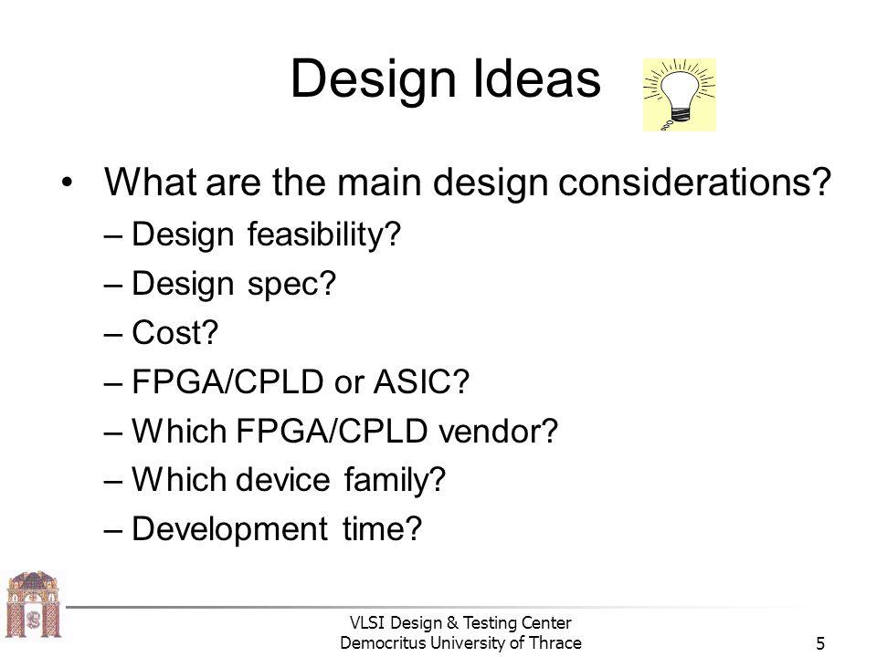 VLSI Design & Testing Center Democritus University of Thrace5 Design Ideas What are the main design considerations.