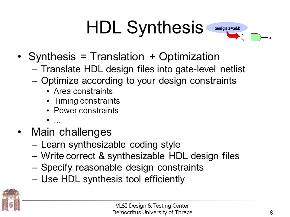 VLSI Design & Testing Center Democritus University of Thrace8 HDL Synthesis Synthesis = Translation + Optimization –Translate HDL design files into ga