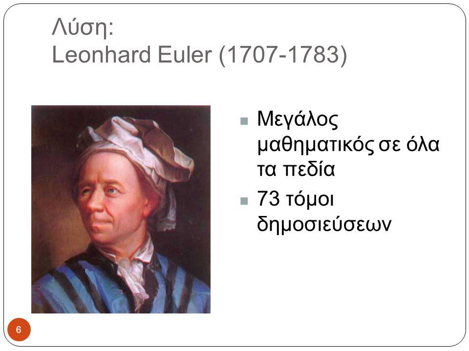 Λύση: Leonhard Euler (1707-1783) Μεγάλος μαθηματικός σε όλα τα πεδία 73 τόμοι δημοσιεύσεων 6