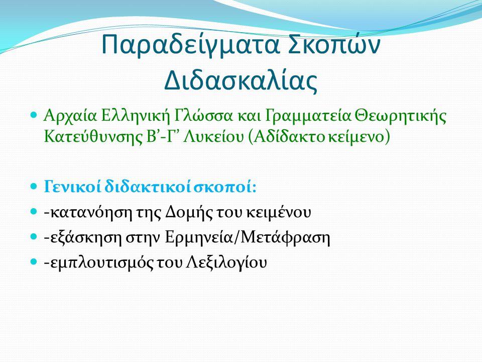 Παραδείγματα Σκοπών Διδασκαλίας Αρχαία Ελληνική Γλώσσα και Γραμματεία Θεωρητικής Κατεύθυνσης Β'-Γ' Λυκείου (Αδίδακτο κείμενο) Γενικοί διδακτικοί σκοποί: -κατανόηση της Δομής του κειμένου -εξάσκηση στην Ερμηνεία/Μετάφραση -εμπλουτισμός του Λεξιλογίου