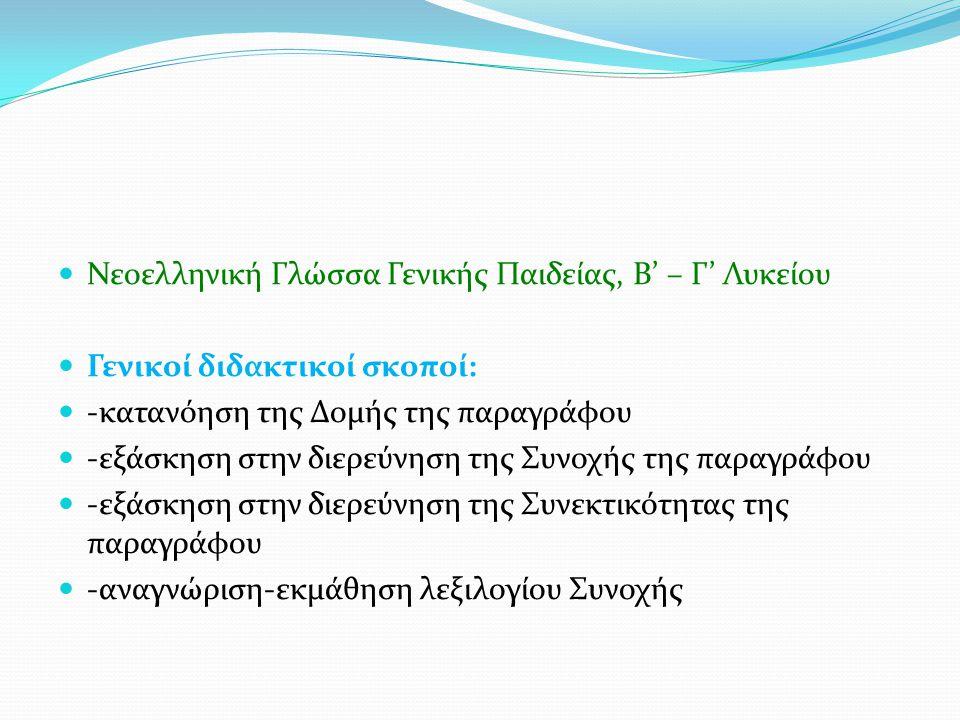 Νεοελληνική Γλώσσα Γενικής Παιδείας, Β' – Γ' Λυκείου Γενικοί διδακτικοί σκοποί: -κατανόηση της Δομής της παραγράφου -εξάσκηση στην διερεύνηση της Συνοχής της παραγράφου -εξάσκηση στην διερεύνηση της Συνεκτικότητας της παραγράφου -αναγνώριση-εκμάθηση λεξιλογίου Συνοχής