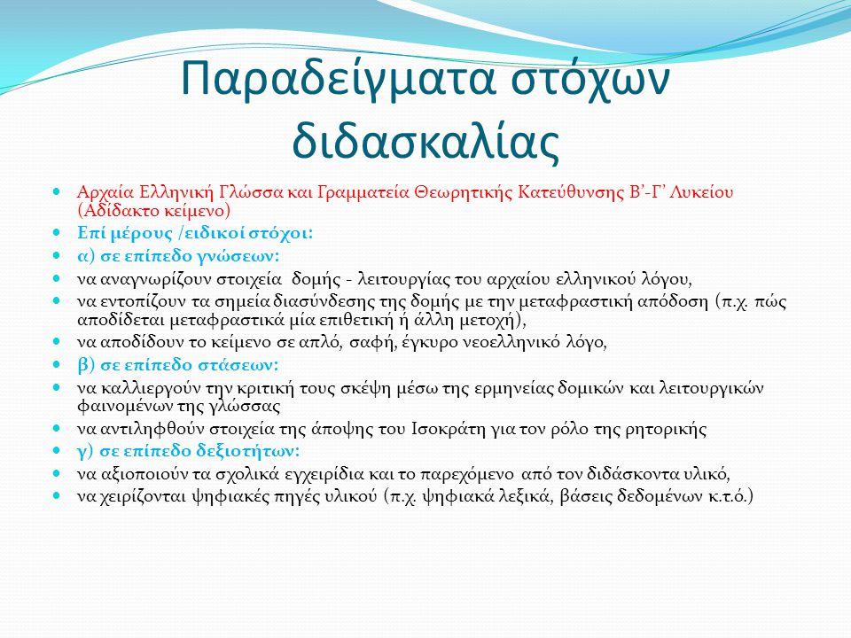 Παραδείγματα στόχων διδασκαλίας Αρχαία Ελληνική Γλώσσα και Γραμματεία Θεωρητικής Κατεύθυνσης Β'-Γ' Λυκείου (Αδίδακτο κείμενο) Επί μέρους /ειδικοί στόχοι: α) σε επίπεδο γνώσεων: να αναγνωρίζουν στοιχεία δομής - λειτουργίας του αρχαίου ελληνικού λόγου, να εντοπίζουν τα σημεία διασύνδεσης της δομής με την μεταφραστική απόδοση (π.χ.