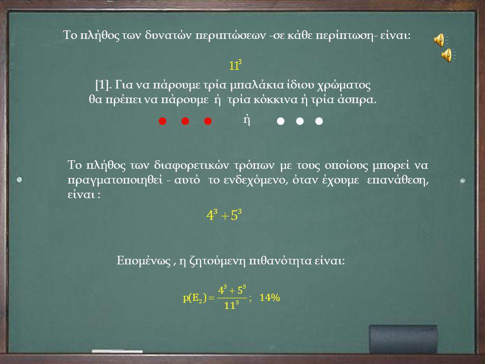 Το πλήθος των δυνατών περιπτώσεων -σε κάθε περίπτωση- είναι: [1]. Για να πάρουμε τρία μπαλάκια ίδιου χρώματος θα πρέπει να πάρουμε ή τρία κόκκινα ή τρ