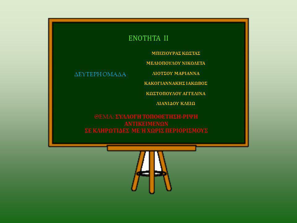 ΘΕΜΑ: ΣΥΛΛΟΓΗ ΤΟΠΟΘΕΤΗΣΗ-ΡΙΨΗ ΑΝΤΙΚΕΙΜΕΝΩΝ ΣΕ ΚΛΗΡΩΤΙΔΕΣ ME Ή ΧΩΡΙΣ ΠΕΡΙΟΡΙΣΜΟΥΣ ΜΠΙΖΙΟΥΡΑΣ ΚΩΣΤΑΣ ΜΕΛΙΟΠΟΥΛΟΥ ΝΙΚΟΛΕΤΑ ΛΙΟΤΣΟΥ ΜΑΡΙΑΝΝΑ ΚΑΚΟΓΙΑΝΝΑΚΗΣ