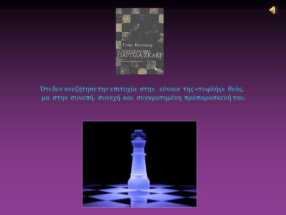 Ότι δεν ανεζήτησε την επιτυχία στην εύνοια της «τυφλής» θεάς, μα στην συνεπή, συνεχή και συγκροτημένη προπαρασκευή του.
