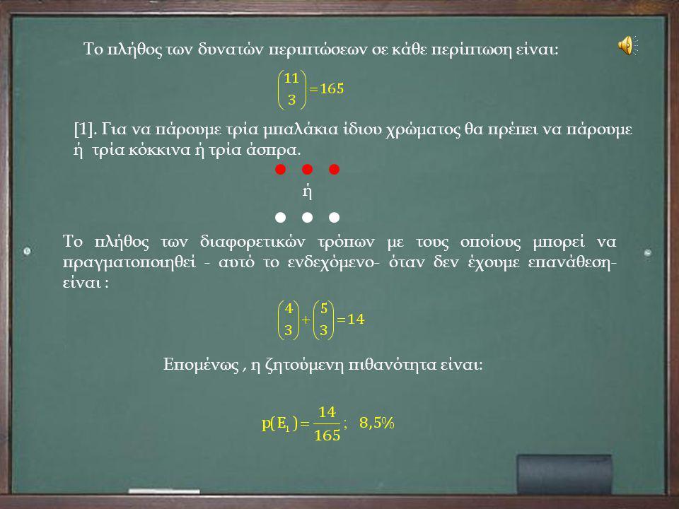 Το πλήθος των δυνατών περιπτώσεων σε κάθε περίπτωση είναι: [1]. Για να πάρουμε τρία μπαλάκια ίδιου χρώματος θα πρέπει να πάρουμε ή τρία κόκκινα ή τρία