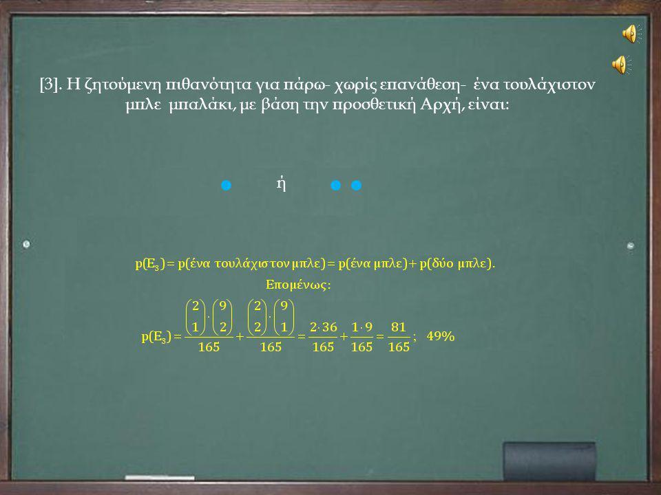 [3]. Η ζητούμενη πιθανότητα για πάρω- χωρίς επανάθεση- ένα τουλάχιστον μπλε μπαλάκι, με βάση την προσθετική Αρχή, είναι: ή