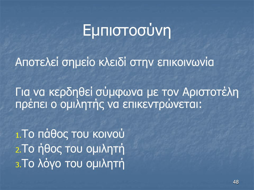 48 Εμπιστοσύνη Αποτελεί σημείο κλειδί στην επικοινωνία Για να κερδηθεί σύμφωνα με τον Αριστοτέλη πρέπει ο ομιλητής να επικεντρώνεται: 1. 1. Το πάθος τ