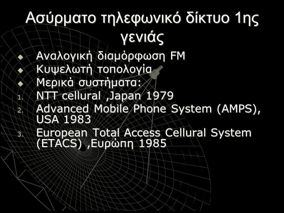 Ασύρματο τηλεφωνικό δίκτυο 1ης γενιάς  Αναλογική διαμόρφωση FM  Κυψελωτή τοπολογία  Μερικά συστήματα: 1. NTT cellural,Japan 1979 2. Advanced Mobile