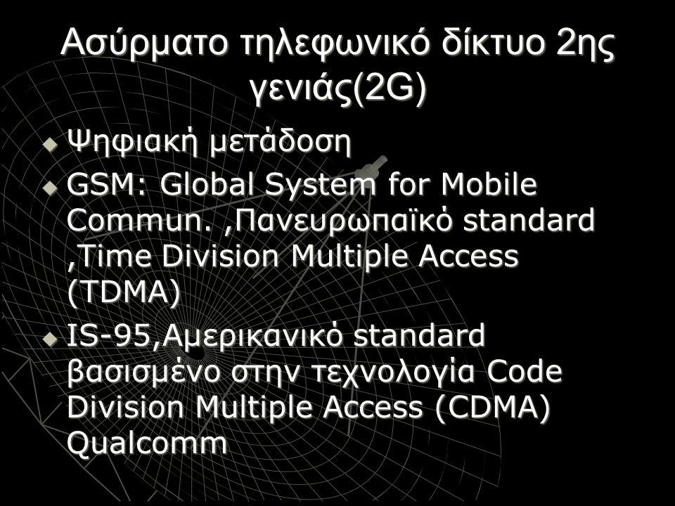Ασύρματο τηλεφωνικό δίκτυο 2ης γενιάς(2G)  Ψηφιακή μετάδοση  GSM: Global System for Mobile Commun.,Πανευρωπαϊκό standard,Time Division Multiple Acce