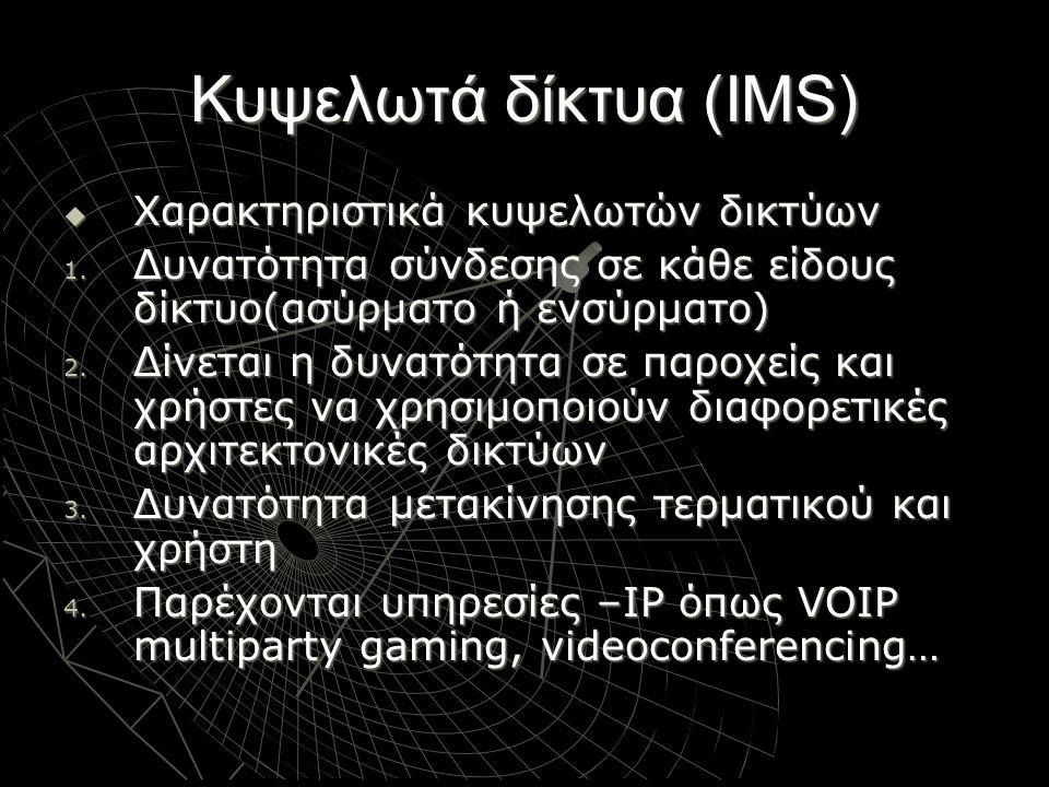 Κυψελωτά δίκτυα (IMS)  Χαρακτηριστικά κυψελωτών δικτύων 1. Δυνατότητα σύνδεσης σε κάθε είδους δίκτυο(ασύρματο ή ενσύρματο) 2. Δίνεται η δυνατότητα σε