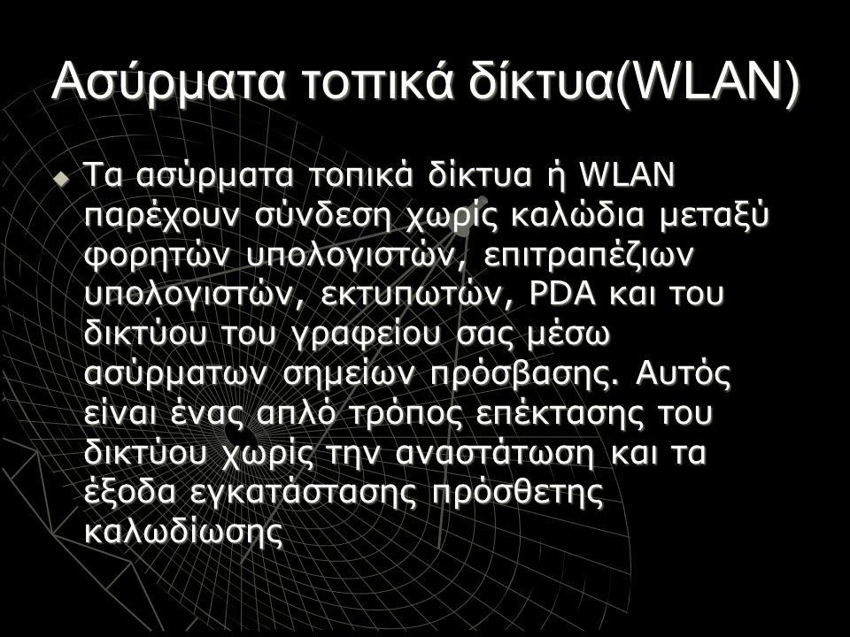 Ασύρματα τοπικά δίκτυα(WLAN)  Τα ασύρματα τοπικά δίκτυα ή WLAN παρέχουν σύνδεση χωρίς καλώδια μεταξύ φορητών υπολογιστών, επιτραπέζιων υπολογιστών, ε