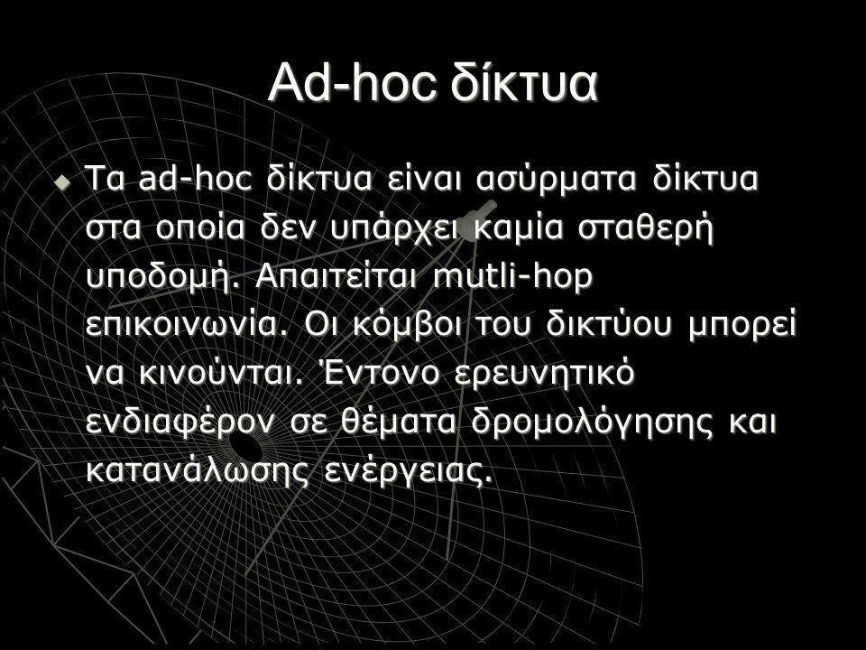 Ad-hoc δίκτυα  Τα ad-hoc δίκτυα είναι ασύρματα δίκτυα στα οποία δεν υπάρχει καμία σταθερή υποδομή. Απαιτείται mutli-hop επικοινωνία. Οι κόμβοι του δι