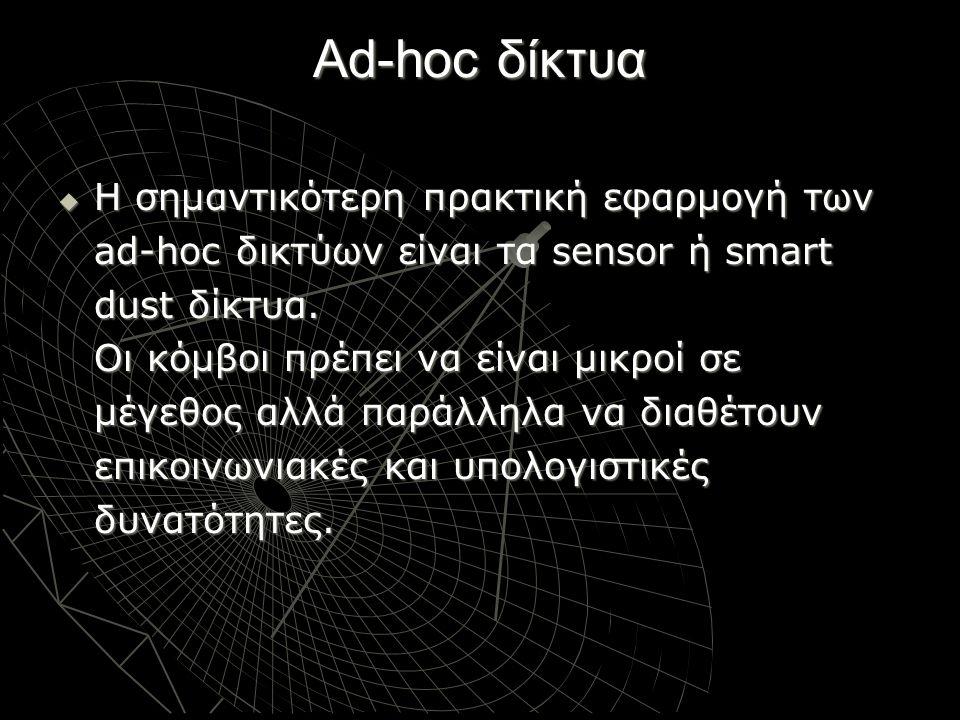 Ad-hoc δίκτυα  Η σημαντικότερη πρακτική εφαρμογή των ad-hoc δικτύων είναι τα sensor ή smart dust δίκτυα. Οι κόμβοι πρέπει να είναι μικροί σε μέγεθος
