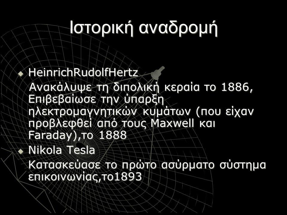 Ιστορική αναδρομή  AlexanderStepanovichPopov Κατασκέυασε δέκτη Η/Μ κυμάτων το 1894 (coherer) Πέτυχε μετάδοση ραδιοκυμάτων μεταξύ κοντινών κτιρίων το 1896, 6 μιλίων το 1898, 30 μιλίων το1899  GuglielmoMarconi Έστειλε το πρώτο υπερατλαντικό σήμα το 1901  Reginald Fessenden Πρώτη αμφίδρομη υπερατλαντική ασύρματη επικοινωνία (1906)