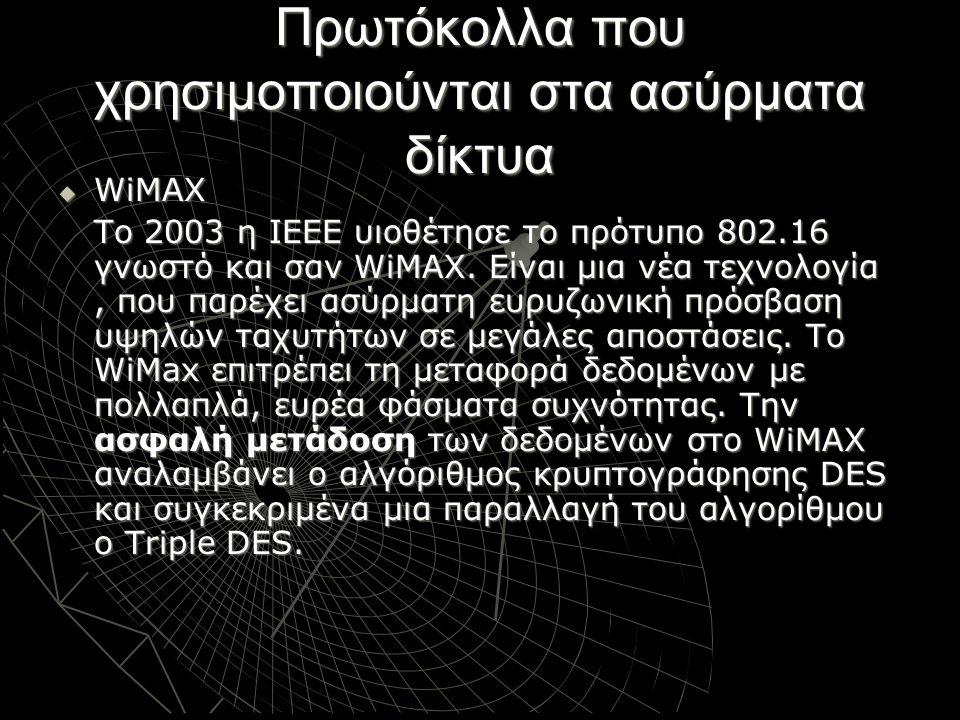Πρωτόκολλα που χρησιμοποιούνται στα ασύρματα δίκτυα  WiMAX Το 2003 η ΙΕΕΕ υιοθέτησε το πρότυπο 802.16 γνωστό και σαν WiMΑΧ. Είναι μια νέα τεχνολογία,