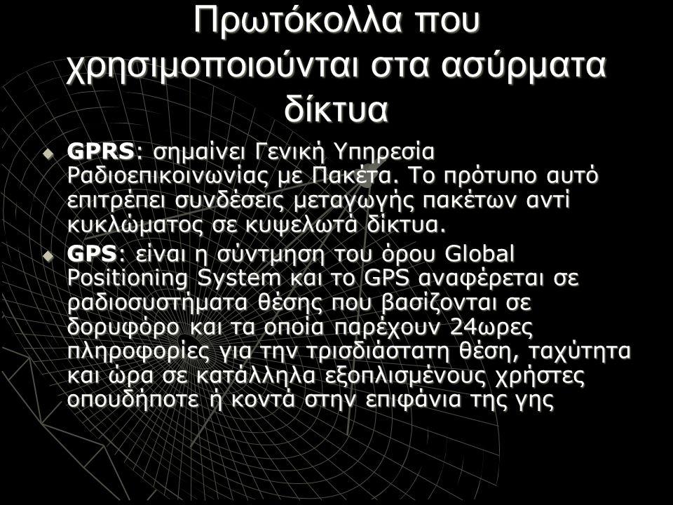 Πρωτόκολλα που χρησιμοποιούνται στα ασύρματα δίκτυα  GPRS: σημαίνει Γενική Υπηρεσία Ραδιοεπικοινωνίας με Πακέτα. Το πρότυπο αυτό επιτρέπει συνδέσεις