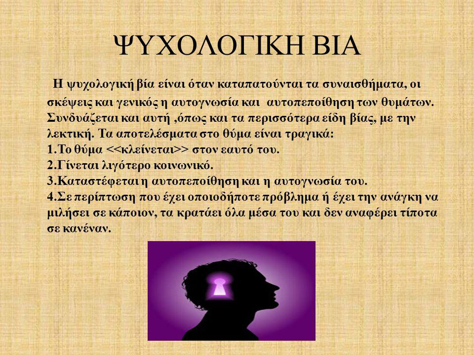 ΨΥΧΟΛΟΓΙΚΗ ΒΙΑ Η ψυχολογική βία είναι όταν καταπατούνται τα συναισθήματα, οι σκέψεις και γενικός η αυτογνωσία και αυτοπεποίθηση των θυμάτων.