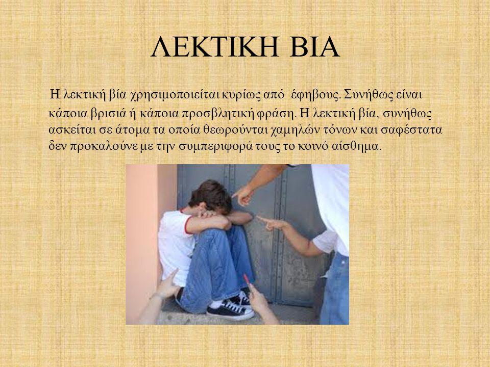ΛΕΚΤΙΚΗ ΒΙΑ Η λεκτική βία χρησιμοποιείται κυρίως από έφηβους. Συνήθως είναι κάποια βρισιά ή κάποια προσβλητική φράση. Η λεκτική βία, συνήθως ασκείται