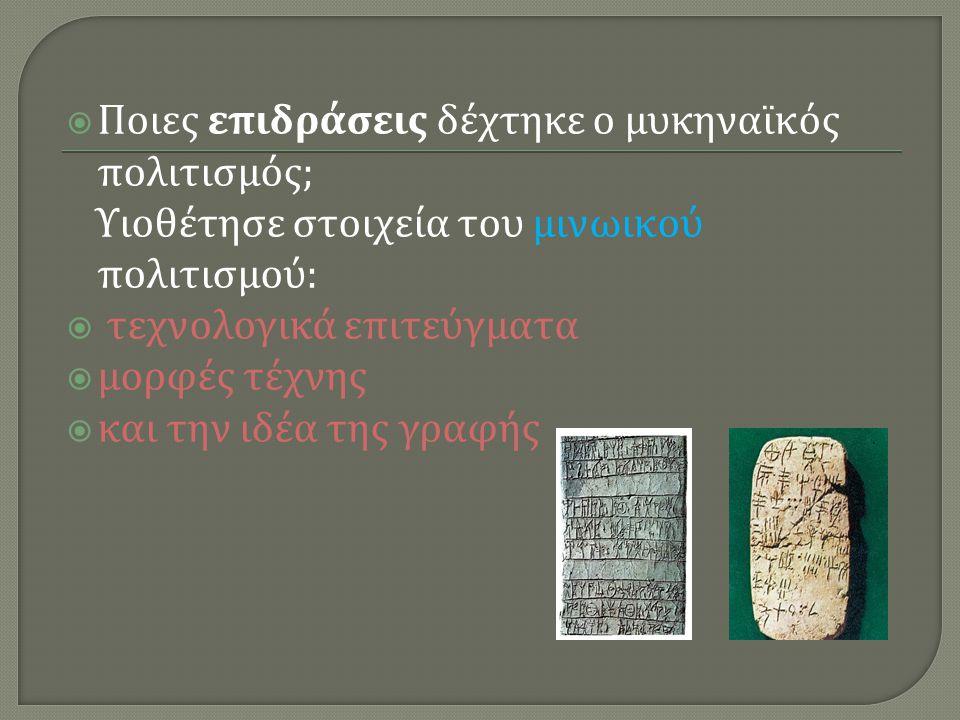  Ποιες επιδράσεις δέχτηκε ο μυκηναϊκός πολιτισμός ; Υιοθέτησε στοιχεία του μινωικού πολιτισμού :  τεχνολογικά επιτεύγματα  μορφές τέχνης  και την