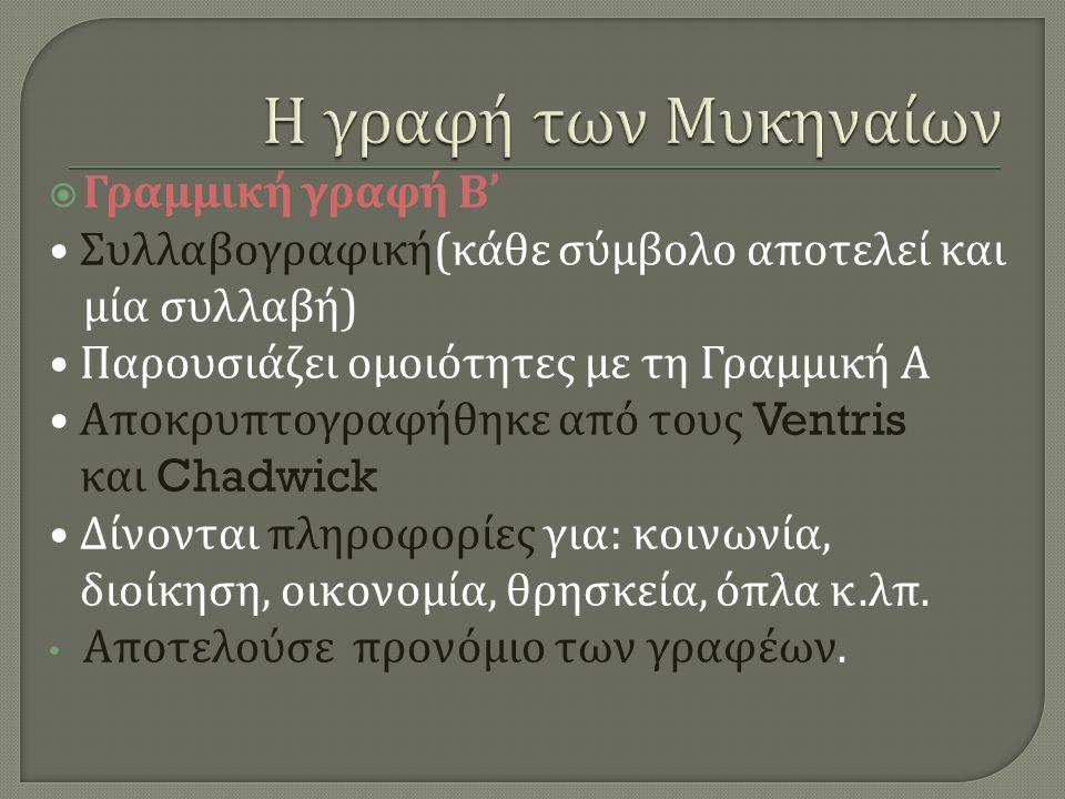  Γραμμική γραφή Β ' Συλλαβογραφική ( κάθε σύμβολο αποτελεί και μία συλλαβή ) Παρουσιάζει ομοιότητες με τη Γραμμική Α Αποκρυπτογραφήθηκε από τους Vent