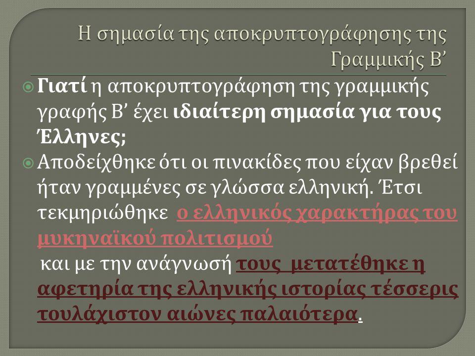  Γιατί η αποκρυπτογράφηση της γραμμικής γραφής Β ' έχει ιδιαίτερη σημασία για τους Έλληνες ;  Αποδείχθηκε ότι οι πινακίδες που είχαν βρεθεί ήταν γρα