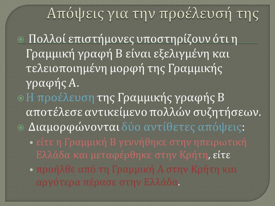  Πολλοί επιστήμονες υποστηρίζουν ότι η Γραμμική γραφή Β είναι εξελιγμένη και τελειοποιημένη μορφή της Γραμμικής γραφής Α.  Η προέλευση της Γραμμικής