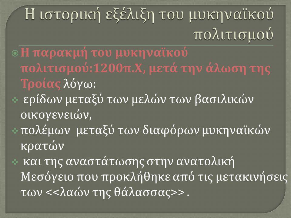  Η παρακμή του μυκηναϊκού πολιτισμού :1200 π. Χ, μετά την άλωση της Τροίας λόγω :  ερίδων μεταξύ των μελών των βασιλικών οικογενειών,  πολέμων μετα