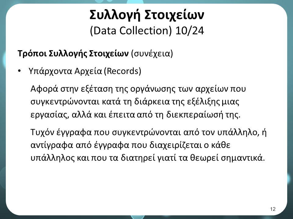 Συλλογή Στοιχείων (Data Collection) 10/24 Τρόποι Συλλογής Στοιχείων (συνέχεια) Υπάρχοντα Αρχεία (Records) Αφορά στην εξέταση της οργάνωσης των αρχείων που συγκεντρώνονται κατά τη διάρκεια της εξέλιξης μιας εργασίας, αλλά και έπειτα από τη διεκπεραίωσή της.