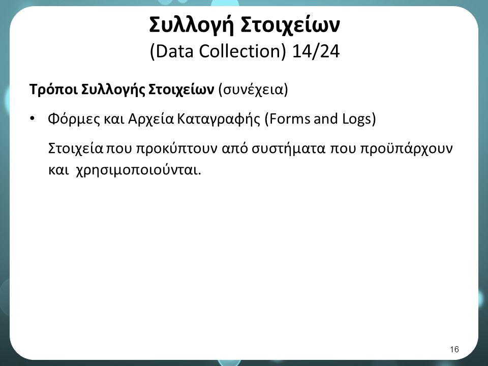 Συλλογή Στοιχείων (Data Collection) 14/24 Τρόποι Συλλογής Στοιχείων (συνέχεια) Φόρμες και Αρχεία Καταγραφής (Forms and Logs) Στοιχεία που προκύπτουν από συστήματα που προϋπάρχουν και χρησιμοποιούνται.