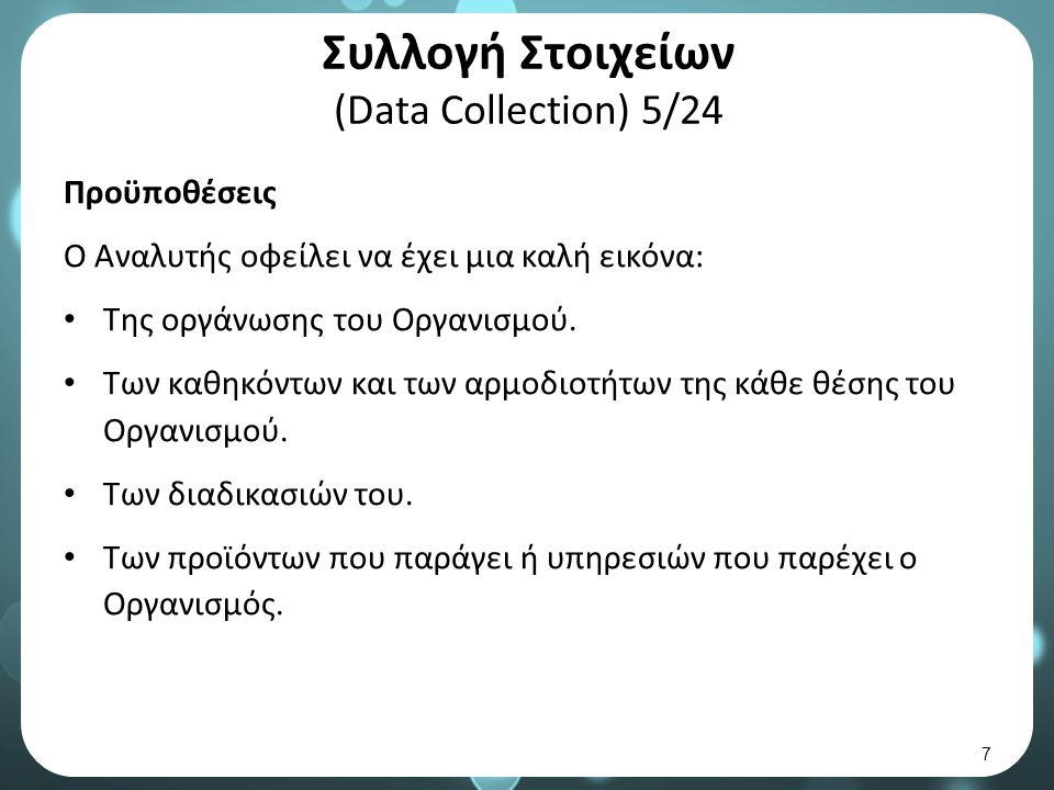 Συλλογή Στοιχείων (Data Collection) 5/24 Προϋποθέσεις Ο Αναλυτής οφείλει να έχει μια καλή εικόνα: Της οργάνωσης του Οργανισμού.