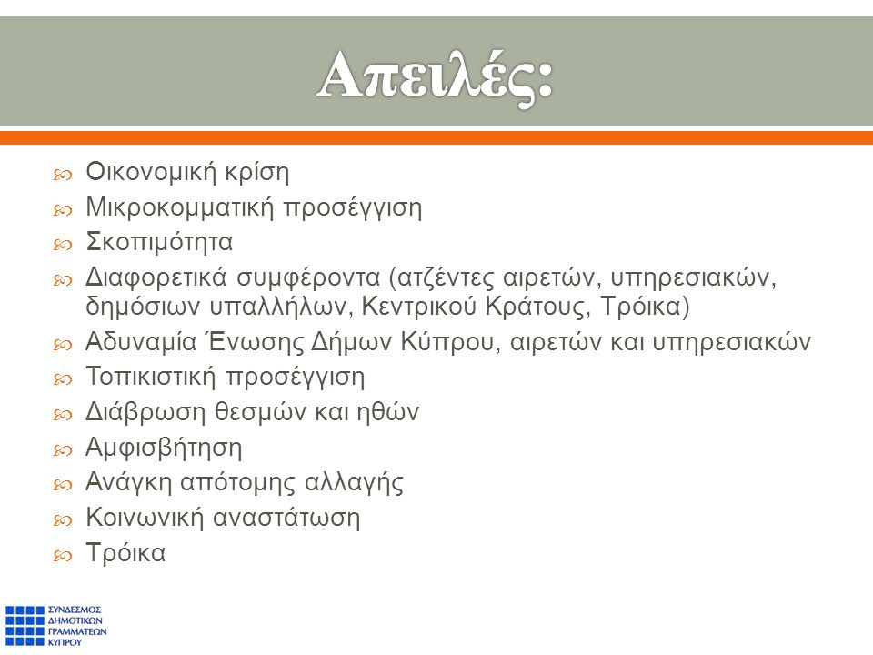  Οικονομική κρίση  Μικροκομματική προσέγγιση  Σκοπιμότητα  Διαφορετικά συμφέροντα ( ατζέντες αιρετών, υπηρεσιακών, δημόσιων υπαλλήλων, Κεντρικού Κράτους, Τρόικα )  Αδυναμία Ένωσης Δήμων Κύπρου, αιρετών και υπηρεσιακών  Τοπικιστική προσέγγιση  Διάβρωση θεσμών και ηθών  Αμφισβήτηση  Ανάγκη απότομης αλλαγής  Κοινωνική αναστάτωση  Τρόικα