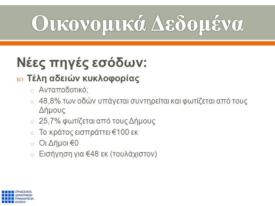 Νέες πηγές εσόδων :  Τέλη αδειών κυκλοφορίας o Ανταποδοτικό ; o 48,8% των οδών υπάγεται συντηρείται και φωτίζεται από τους Δήμους o 25,7% φωτίζεται από τους Δήμους o Το κράτος εισπράττει €100 εκ o Οι Δήμοι €0 o Εισήγηση για €48 εκ ( τουλάχιστον )