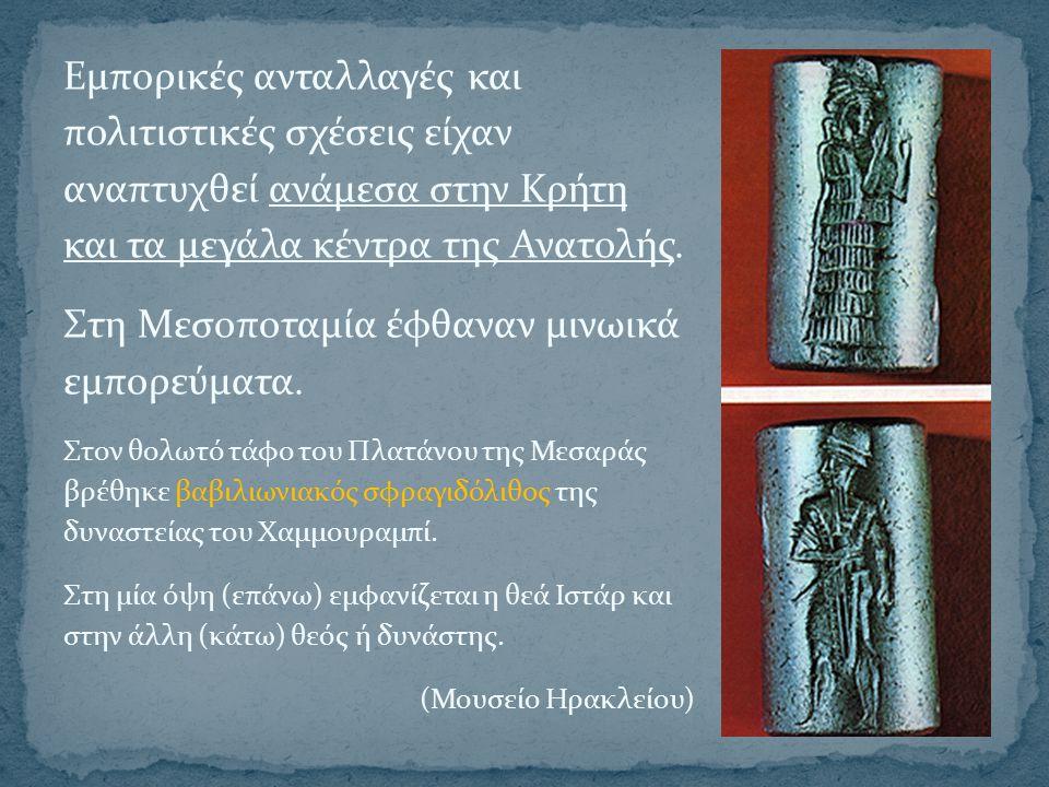 Εμπορικές ανταλλαγές και πολιτιστικές σχέσεις είχαν αναπτυχθεί ανάμεσα στην Κρήτη και τα μεγάλα κέντρα της Ανατολής. Στη Μεσοποταμία έφθαναν μινωικά ε