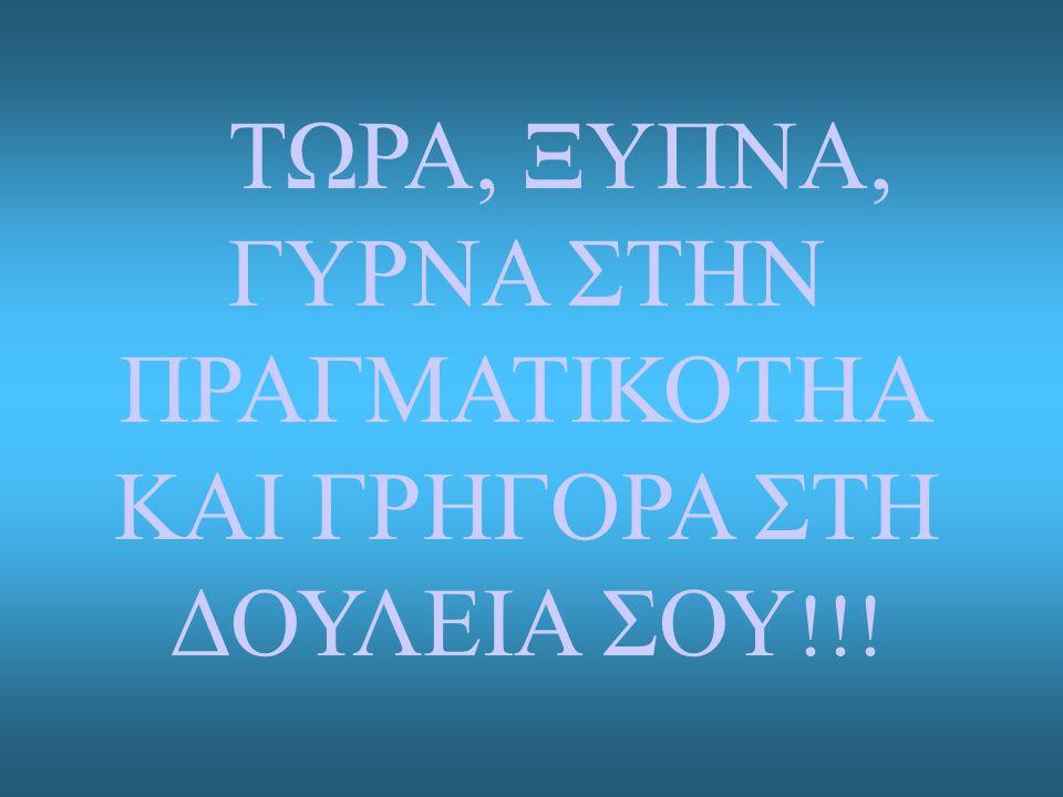 ΤΩΡΑ, ΞΥΠΝΑ, ΓΥΡΝΑ ΣΤΗΝ ΠΡΑΓΜΑΤΙΚΟΤΗΑ ΚΑΙ ΓΡΗΓΟΡΑ ΣΤΗ ΔΟΥΛΕΙΑ ΣΟΥ !!!