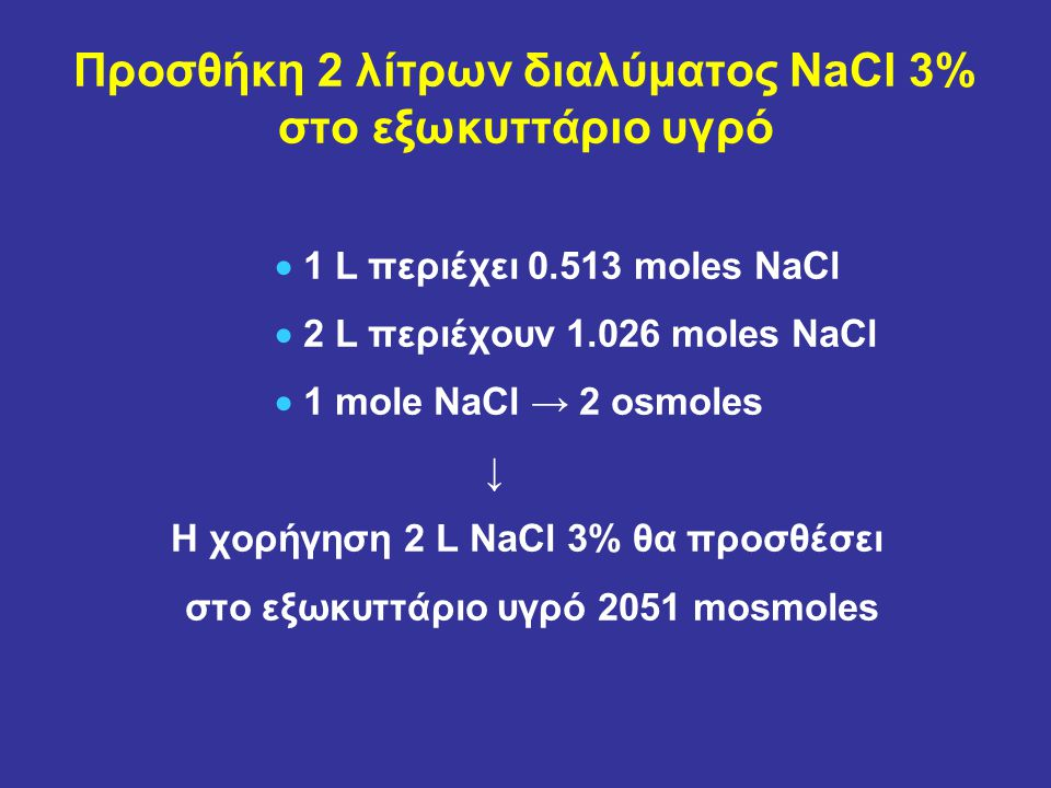 Προσθήκη 2 λίτρων διαλύματος NaCl 3% στο εξωκυττάριο υγρό  1 L περιέχει 0.513 moles NaCl  2 L περιέχουν 1.026 moles NaCl  1 mole NaCl → 2 osmoles ↓ Η χορήγηση 2 L NaCl 3% θα προσθέσει στο εξωκυττάριο υγρό 2051 mosmoles