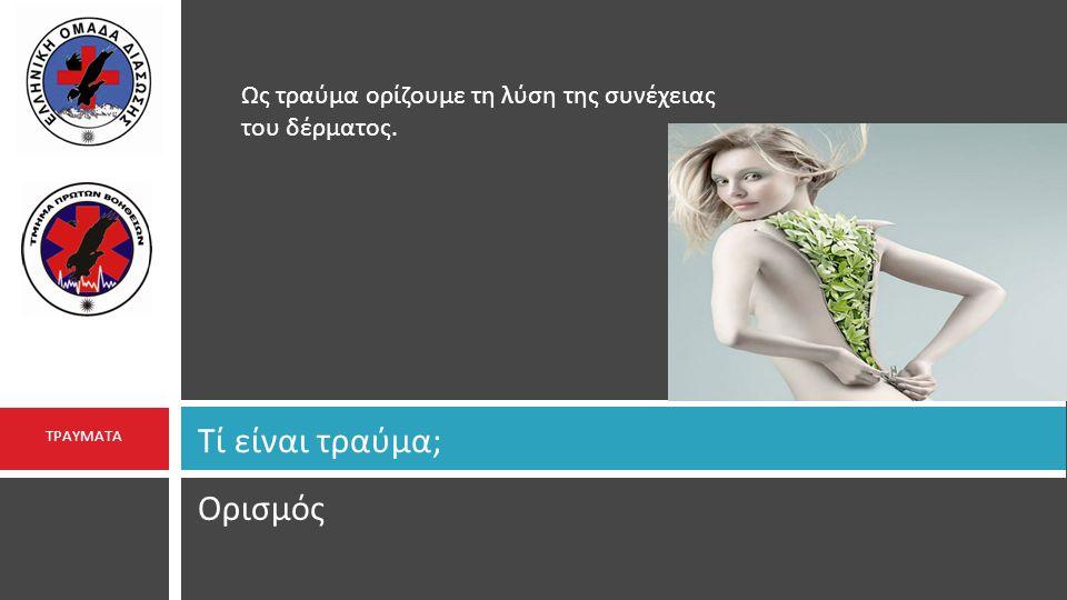 Ορισμός Τί είναι τραύμα ; ΤΡΑΥΜΑΤΑ Ως τραύμα ορίζουμε τη λύση της συνέχειας του δέρματος.