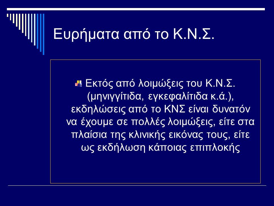 Ευρήματα από το Κ.Ν.Σ. Εκτός από λοιμώξεις του Κ.Ν.Σ. (μηνιγγίτιδα, εγκεφαλίτιδα κ.ά.), εκδηλώσεις από το ΚΝΣ είναι δυνατόν να έχουμε σε πολλές λοιμώξ