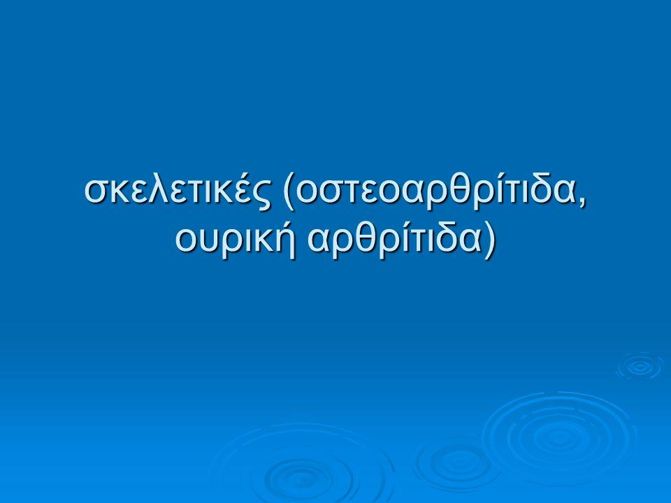 σκελετικές (οστεοαρθρίτιδα, ουρική αρθρίτιδα)